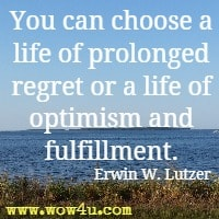 You can choose a life of prolonged regret or a life of optimism and fulfillment.  Erwin W. Lutzer
