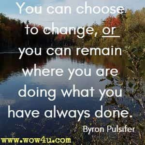 You can choose to change, or you can remain where you are doing what you have always done. Byron Pulsifer