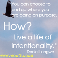 You can choose to end up where you are going on purpose. How? Live a life of intentionality. Daniel Longwe