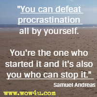 You can defeat procrastination all by yourself. You're the one who started it and it's also you who can stop it. Samuel Andreas