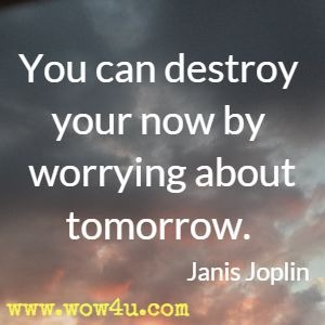 You can destroy your now by worrying about tomorrow. Janis Joplin
