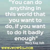 You can do anything in this world that you want to do, if you want to do it badly enough. . . Mary Kay Ash