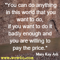 You can do anything in this world that you want to do, if you want to do it badly enough and you are willing to pay the price. Mary Kay Ash