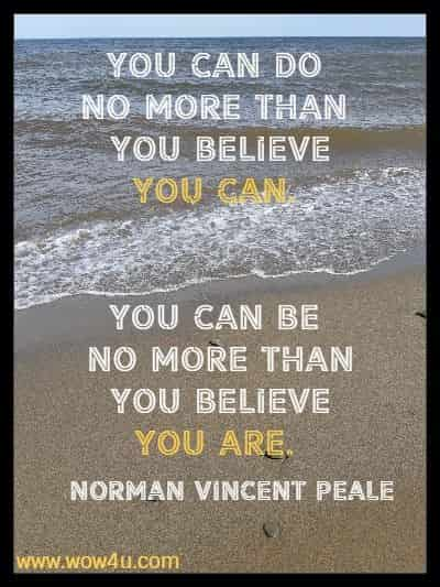 You can do no more than  you believe you can. You can be no more than you believe you are. Norman Vincent Peale