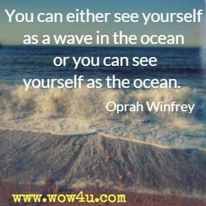 You can either see yourself as a wave in the ocean or you can see yourself as the ocean. Oprah Winfrey