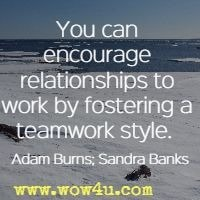 You can encourage relationships to work by fostering a teamwork style.  Adam Burns; Sandra Banks