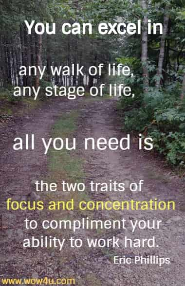 You can excel in any walk of life, any stage of life, all you need is the two traits of focus and concentration to compliment your ability to work hard.