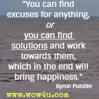 You can find excuses for anything, or you can find solutions and work towards them, which in the end will bring happiness. Byron Pulsifer