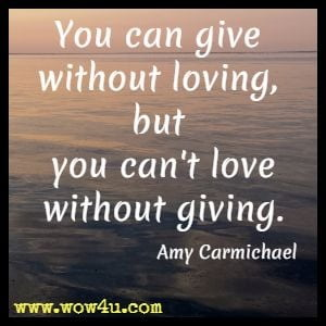 You can give without loving, but you can't love without giving. Amy Carmichael