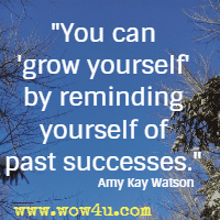 You can  grow yourself'by reminding yourself of past successes.  Amy Kay Watson