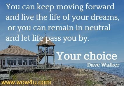 You can keep moving forward and live the life of your dreams, or  you can remain in neutral and let life pass you by. Your choice. Dave Walker