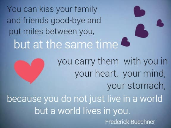 You can kiss your family and friends good-bye and put miles between you,  but at the same time you carry them with you in your heart, your mind,  your stomach, because you do not just live in a world but a world lives in you. Frederick Buechner
