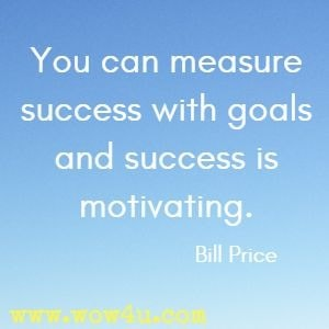 You can measure success with goals and success is motivating. Bill Price