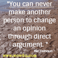 You can never make another person to change an opinion through direct argument. Bill Calhoun