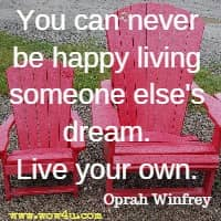 You can never be happy living someone else's dream. Live your own. Oprah Winfrey