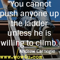 You cannot push anyone up the ladder unless he is willing to climb. Andrew Carnegie