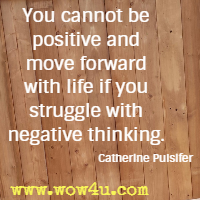 You cannot be positive and move forward with life if you struggle with negative thinking.  Catherine Pulsifer