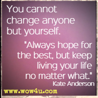 You cannot change anyone but yourself. Always hope for the best, but keep living your life no matter what. Kate Anderson