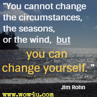 You cannot change the circumstances, the seasons, or the wind, but you can change yourself. Jim Rohn