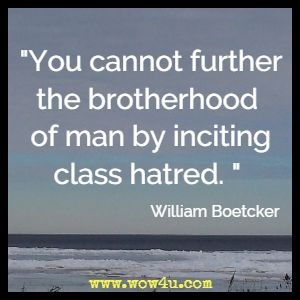 You cannot further the brotherhood of man by inciting class hatred. William Boetcker