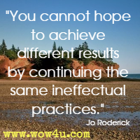 You cannot hope to achieve different results by continuing the same ineffectual practices. Jo Roderick