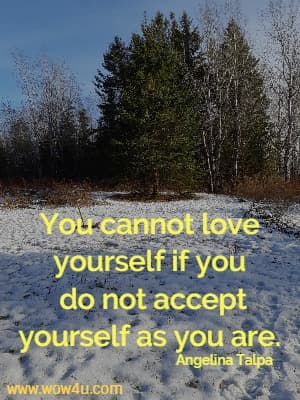 You cannot love yourself if you do not accept yourself as you are.   Angelina Talpa