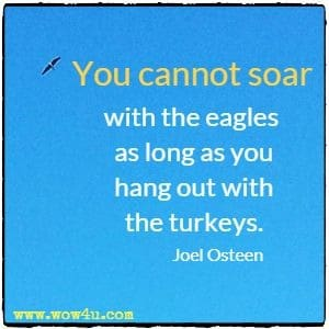 You cannot soar with the eagles as long as you hang out with the turkeys. Joel Osteen