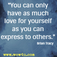 You can only have as much love for yourself as you can express to others. Brian Tracy