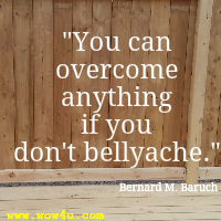 You can overcome anything if you don't bellyache. Bernard M. Baruch