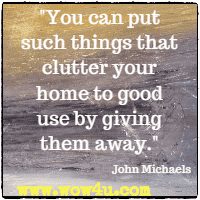 You can put such things that clutter your home to good use by giving them away.  John Michaels