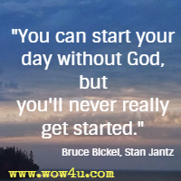 You can start your day without God, but you'll never really get started.  Bruce Bickel, Stan Jantz