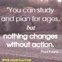 You can study and plan for ages, but nothing changes without action. Paul Evans