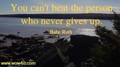 You can't beat the person who never gives up. Babe Ruth