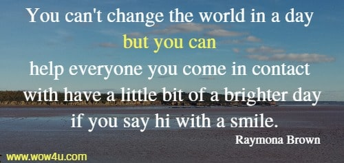 You can't change the world in a day but you can help everyone you  come in contact with have a little bit of a brighter day if you say hi with a smile.    Raymona Brown