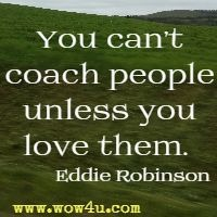 You can't coach people unless you love them.  Eddie Robinson