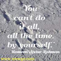 You can't do it all, all the time, by yourself. Yasmeen Abdur-Rahman