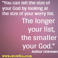 You can tell the size of your God by looking at the size of your worry list. The longer your list, the smaller your God.  Author Unknown