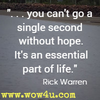 . . . you can't go a single second without hope. It's an essential part of life. Rick Warren