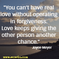 You can't have real love without operating in forgiveness. Love keeps giving the other person another chance. Joyce Meyer