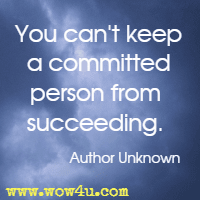 You can't keep a committed person from succeeding. Author Unknown