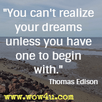 You can't realize your dreams unless you have one to begin with. Thomas Edison