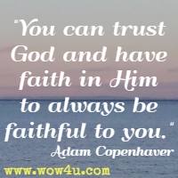 You can trust God and have faith in Him to always be faithful to you. Adam Copenhaver