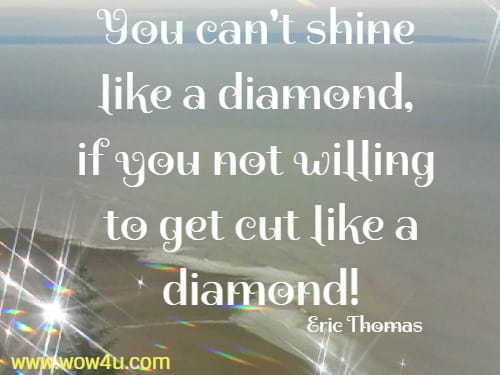 You can't shine like a diamond, if you not willing to get cut like a diamond!   Eric Thomas
