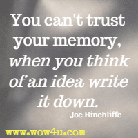You can't trust your memory, when you think of an idea write it down. Joe Hinchliffe