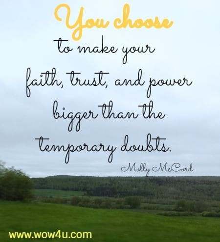 You choose to make your faith, trust, and power bigger than the  temporary doubts. Molly McCord