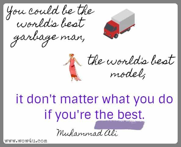 You could be the world's best garbage man, the world's best model; it don't matter what you do if you're the best. Muhammad Ali