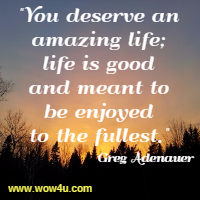 You deserve an amazing life; life is good and meant to be enjoyed  to the fullest. Greg Adenauer