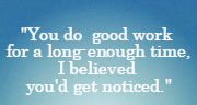 You do good work for a long-enough time, I believed you'd get noticed. Yanni