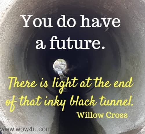 You do have a future. There is light at the end of that inky black tunnel. Willow Cross