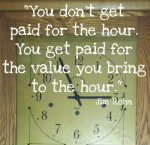 You don't get paid for the hour.  You get paid for the value you bring to the hour. Jim Rohn